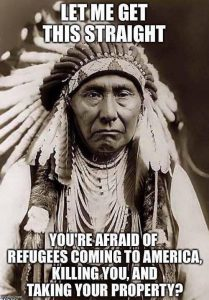 "Poster of Native Americam ""Let me get this straight. Your afraid of refugees coming to America, killing you, and taking your property."""